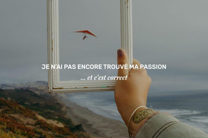 Je n'ai pas encore trouvé ma passion... et c'est correct