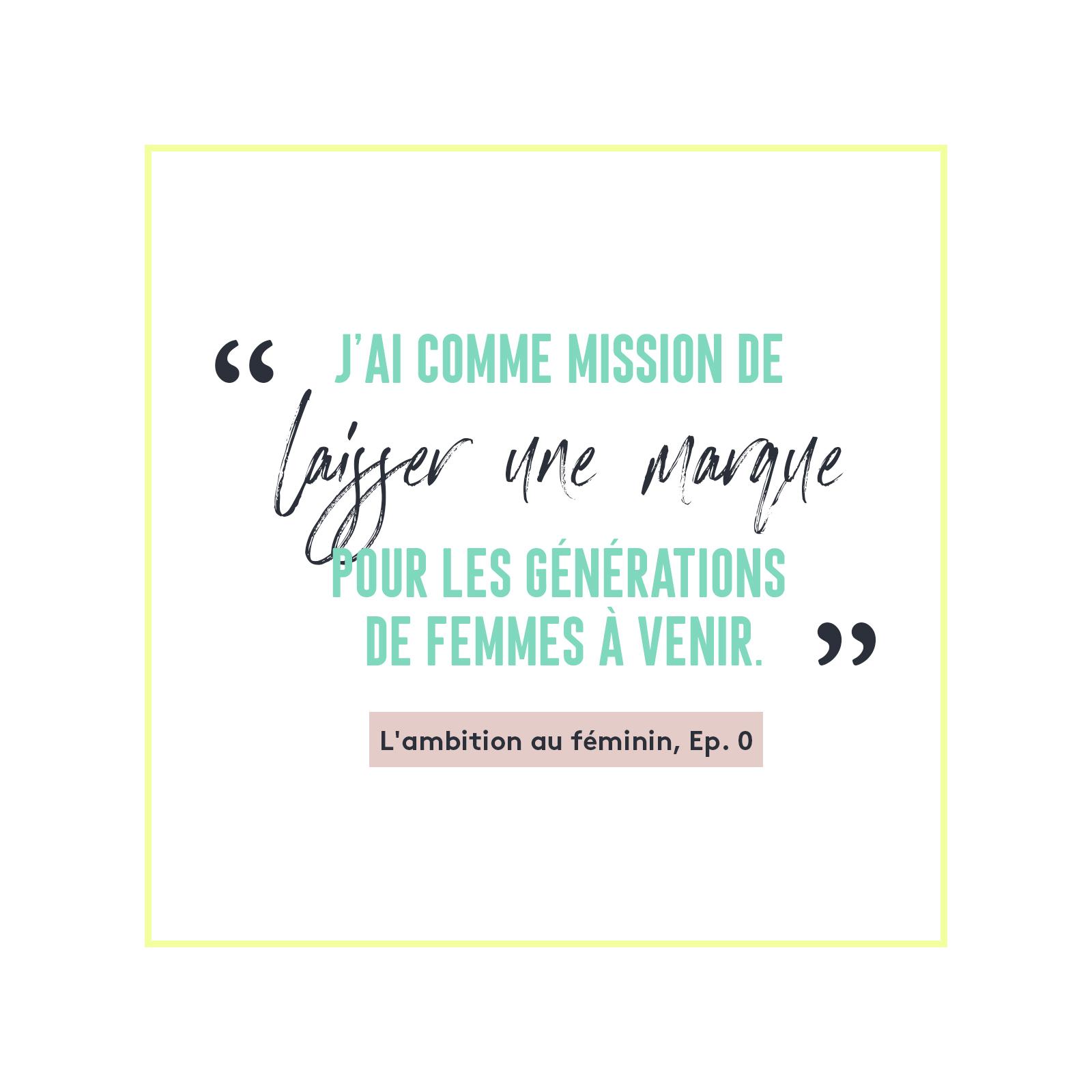 L'Ambition au Féminin, Ep. 0 - J'ai comme mission de laisser une marque pour les générations de femmes à venir.