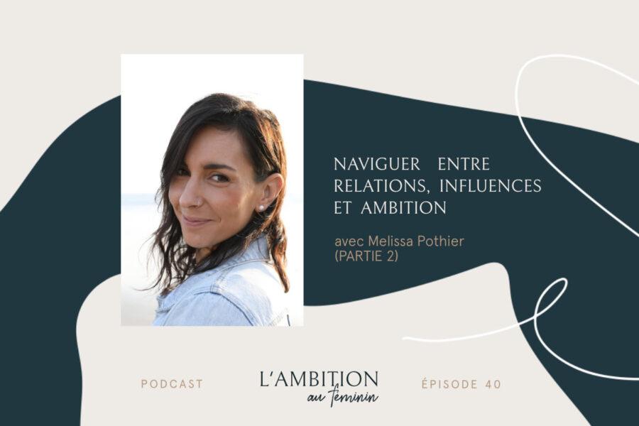 Ep. 40 Naviguer entre relations, influences et ambition avec Mélissa Pothier (Partie 2)
